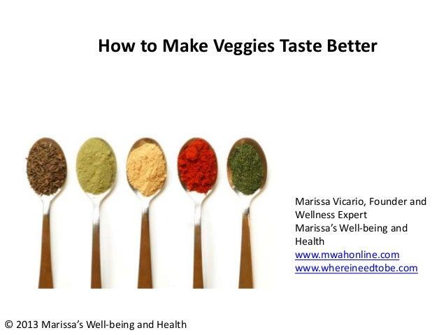 How to Make Veggies Taste Better Marissa Vicario, Founder and Wellness Expert Marissa's Well-being and Health www.mwahonli...