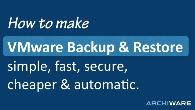 How to make VMware	   Backup	   &	   Restore	    simple,	   fast,	   secure,	   	    cheaper	   &	   automa2c.