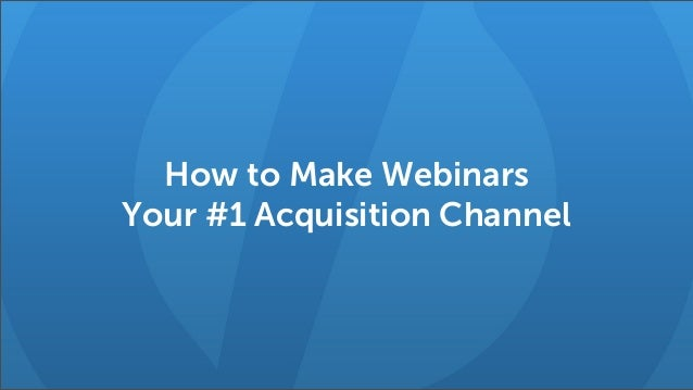 How to Make Webinars Your #1 Acquisition Channel