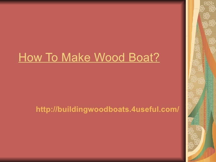 How To Make Wood Boat?  http://buildingwoodboats.4useful.com/