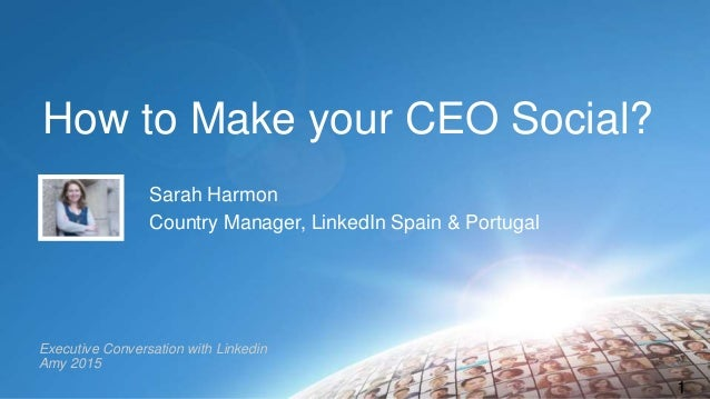 How to Make your CEO Social? Sarah Harmon Country Manager, LinkedIn Spain & Portugal 1 Executive Conversation with Linkedi...