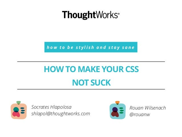 h o w t o b e s t y l i s h a n d s t a y s a n e HOW TO MAKE YOUR CSS ! NOT SUCK Rouan Wilsenach @rouanw Socrates Hlapolo...