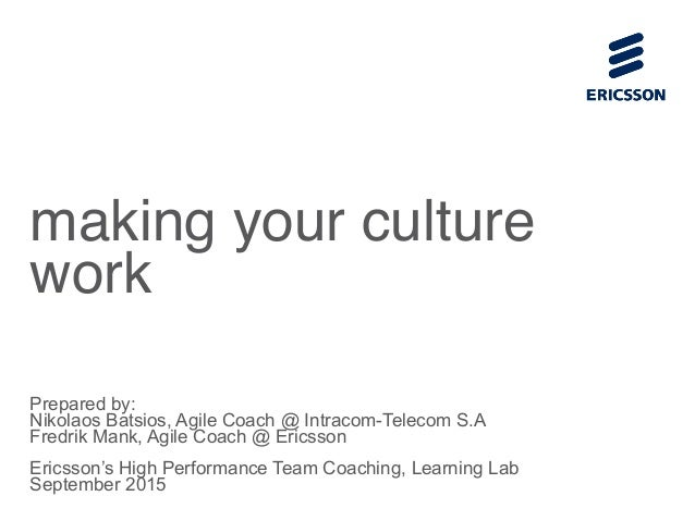 making your culture work Prepared by: Nikolaos Batsios, Agile Coach @ Intracom-Telecom S.A Fredrik Mank, Agile Coach @ Eri...