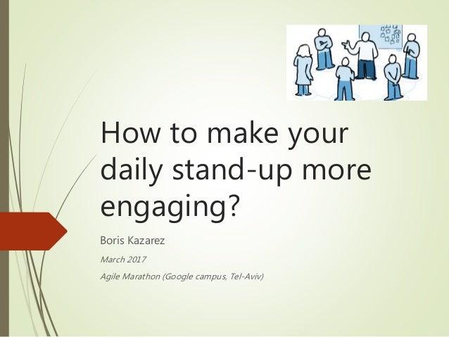 How to make your daily stand-up more engaging? Boris Kazarez March 2017 Agile Marathon (Google campus, Tel-Aviv)