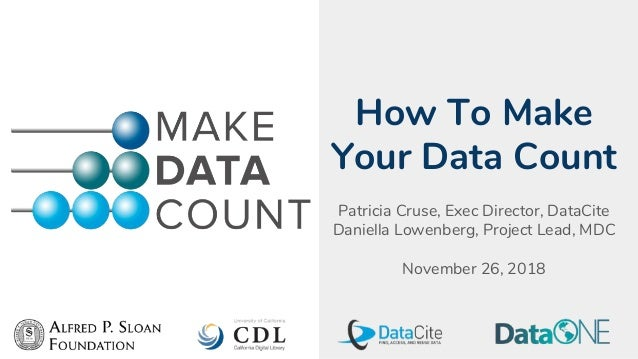 How To Make Your Data Count Patricia Cruse, Exec Director, DataCite Daniella Lowenberg, Project Lead, MDC November 26, 2018