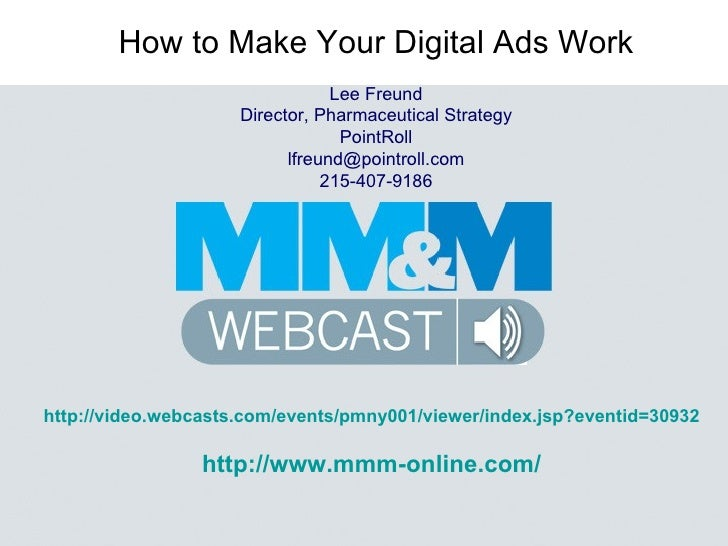 How to Make Your Digital Ads Work Lee Freund Director, Pharmaceutical Strategy PointRoll [email_address] 215-407-9186 http...