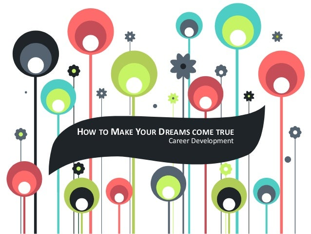 HOW TO MAKE YOUR DREAMS COME TRUE Career Development