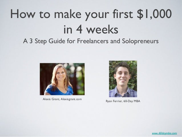 www.60daymba.com How to make your first $1,000 in 4 weeks Alexis Grant, Alexisgrant.com Ryan Ferrier, 60-Day MBA A 3 Step ...