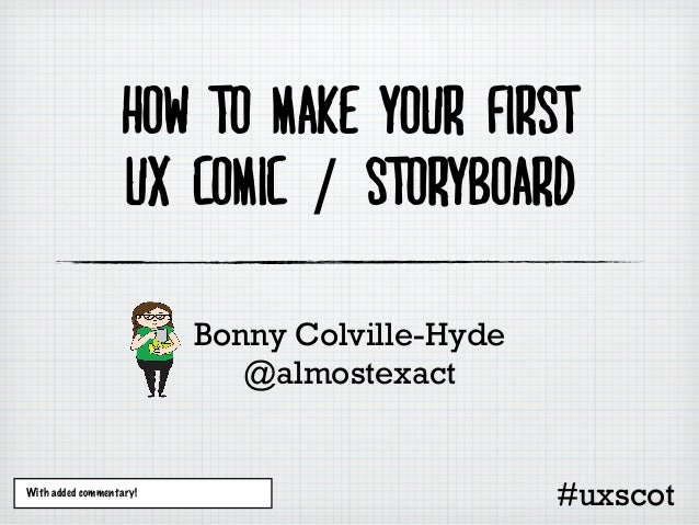 How to make your firstUX comic / storyboardBonny Colville-Hyde@almostexactWith added commentary!#uxscot