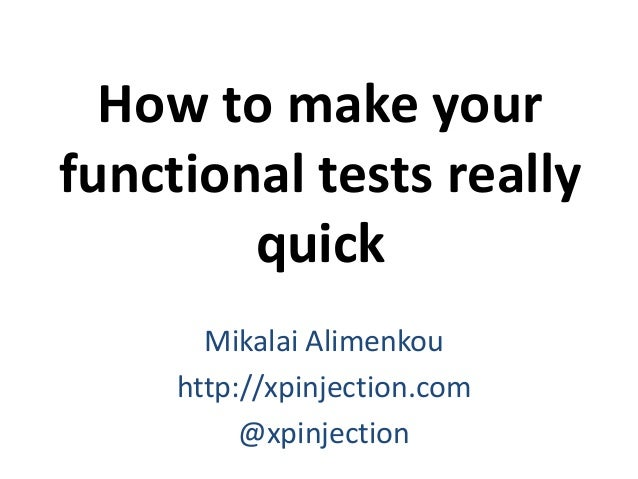 How to make your functional tests really quick Mikalai Alimenkou http://xpinjection.com @xpinjection