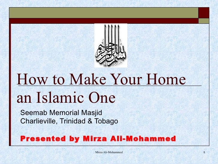 How to Make Your Home an Islamic One Seemab Memorial Masjid Charlieville, Trinidad & Tobago Presented by Mirza Ali-Mohammed