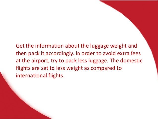 Get the information about the luggage weight and then pack it accordingly. In order to avoid extra fees at the airport, tr...