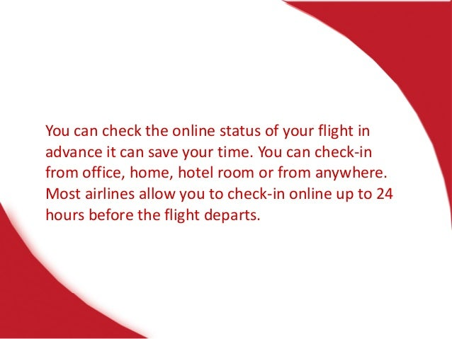You can check the online status of your flight in advance it can save your time. You can check-in from office, home, hotel...