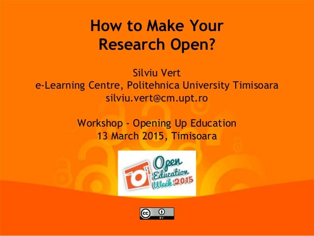 How to Make Your Research Open? Silviu Vert e-Learning Centre, Politehnica University Timisoara silviu.vert@cm.upt.ro Work...