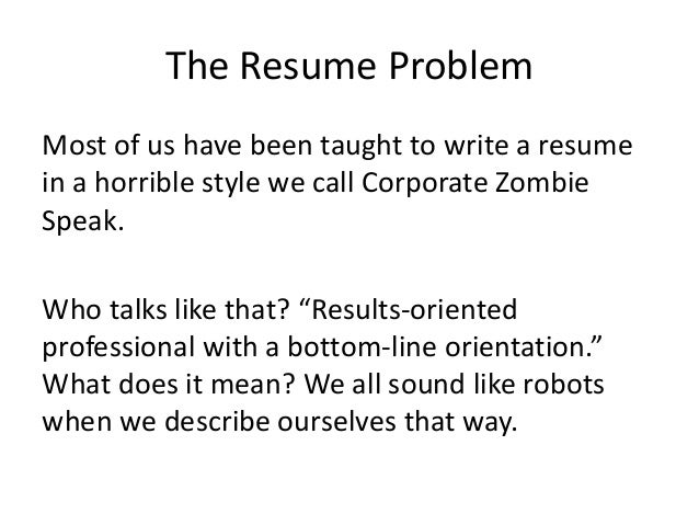 The Resume Problem Most of us have been taught to write a resume in a horrible style we call Corporate Zombie Speak. Who t...