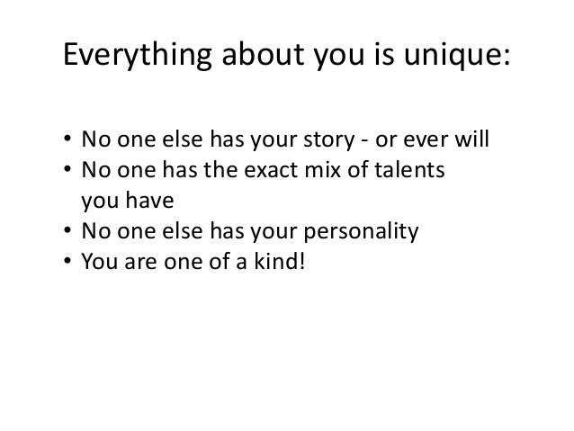 Everything about you is unique: • No one else has your story - or ever will • No one has the exact mix of talents you have...