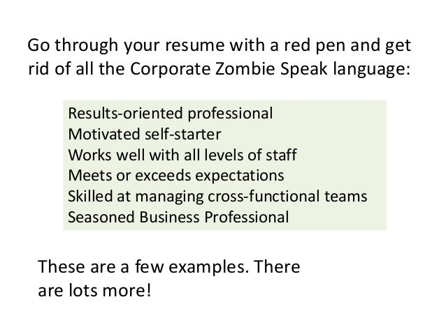 Go through your resume with a red pen and get rid of all the Corporate Zombie Speak language: Results-oriented professiona...
