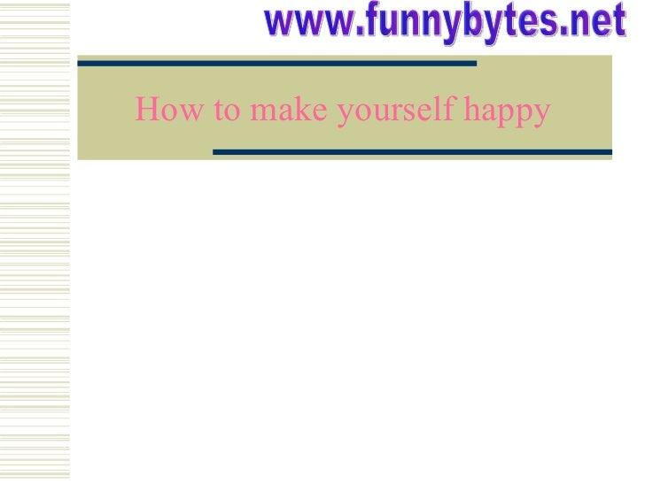 How to make yourself happy www.funnybytes.net