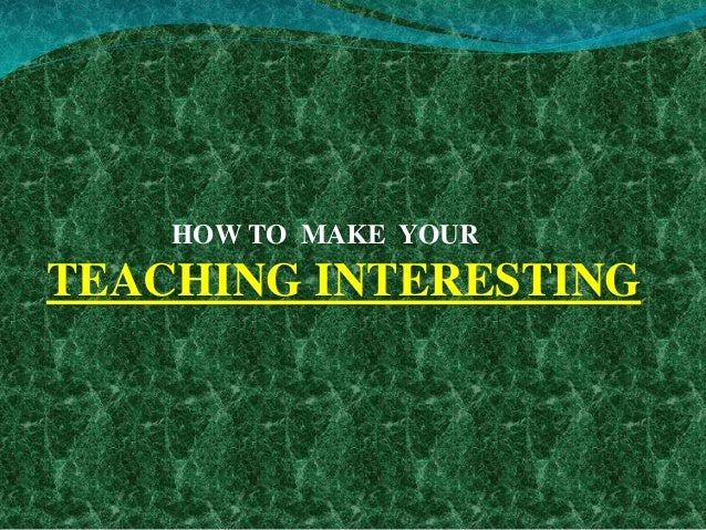 HOW TO MAKE YOUR TEACHING INTERESTING