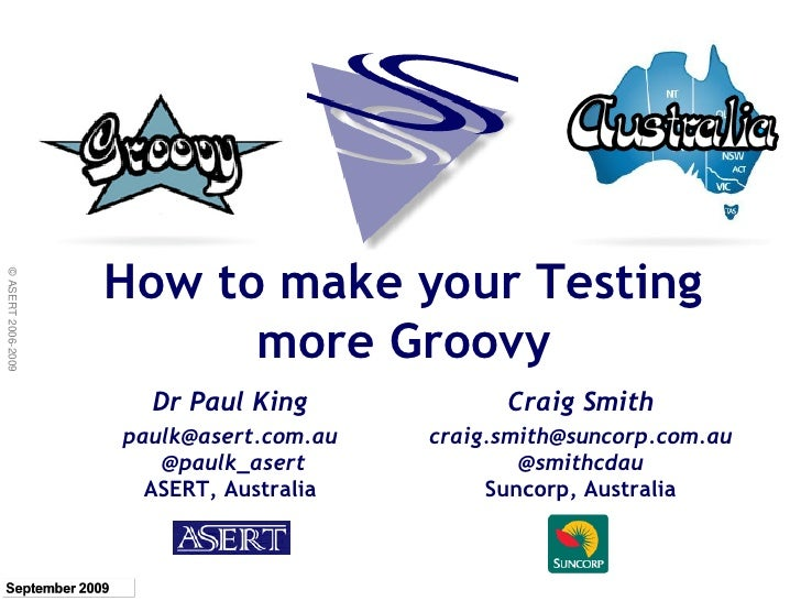 How to make your Testing © ASERT 2006-2009                               more Groovy                       Dr Paul King   ...