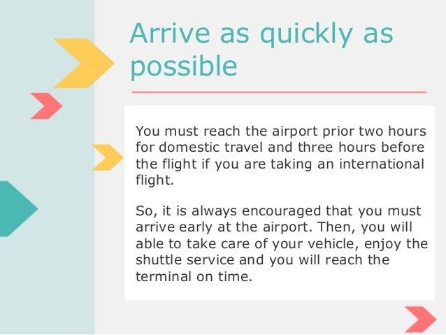 Arrive as quickly as possible You must reach the airport prior two hours for domestic travel and three hours before the fl...