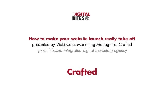 EASILY DIGESTIBLE DIGITAL INSIGHT  How to make your website launch really take off presented by Vicki Cole, Marketing Mana...