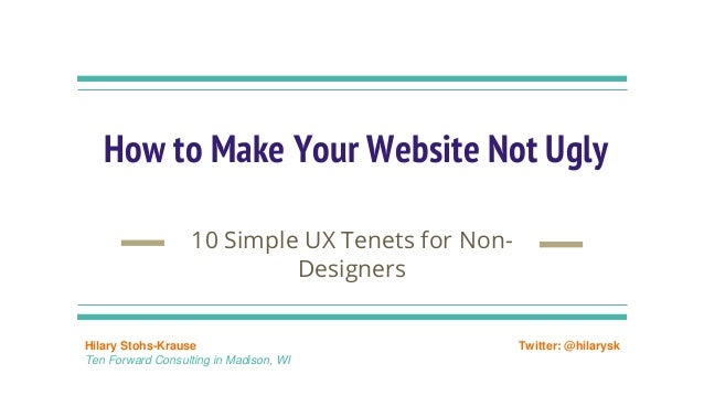 How to Make Your Website Not Ugly 10 Simple UX Tenets for Non- Designers Hilary Stohs-Krause Ten Forward Consulting in Mad...