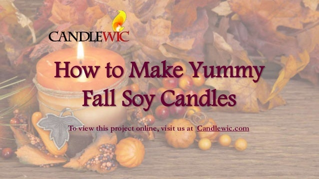 How to Make Yummy Fall Soy Candles To view this project online, visit us at Candlewic.com