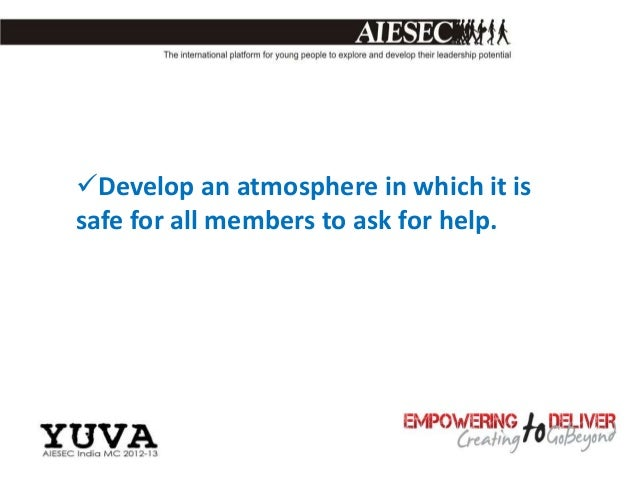 Develop an atmosphere in which it issafe for all members to ask for help.