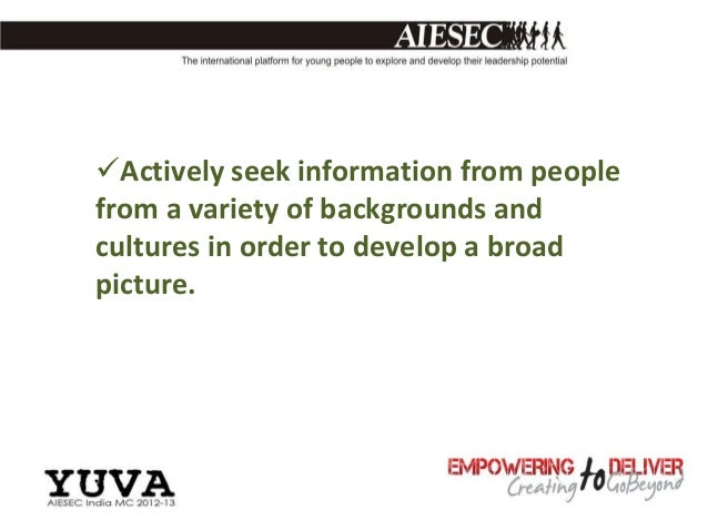 Actively seek information from peoplefrom a variety of backgrounds andcultures in order to develop a broadpicture.