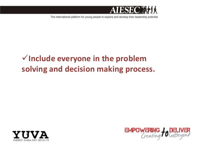 Include everyone in the problemsolving and decision making process.