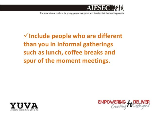 Include people who are differentthan you in informal gatheringssuch as lunch, coffee breaks andspur of the moment meetings.