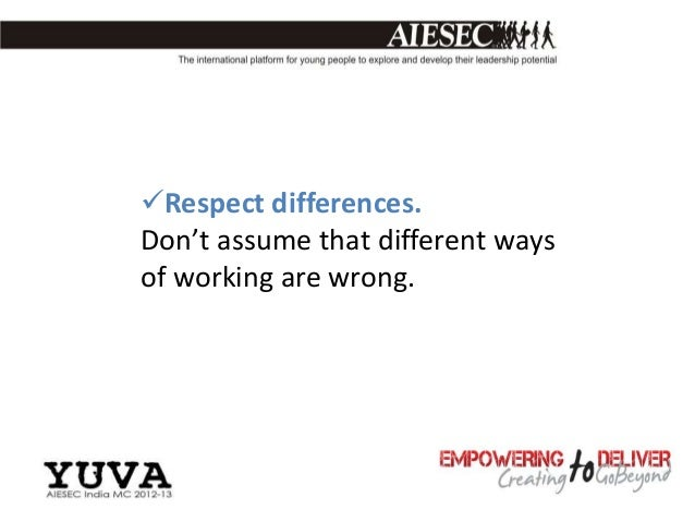 Respect differences.Don't assume that different waysof working are wrong.