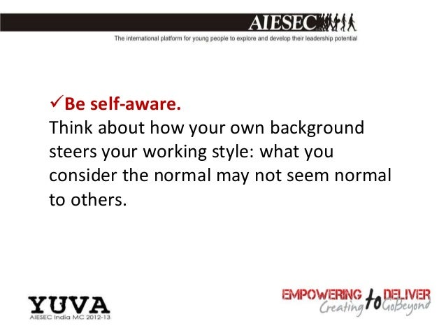 Be self-aware.Think about how your own backgroundsteers your working style: what youconsider the normal may not seem norm...