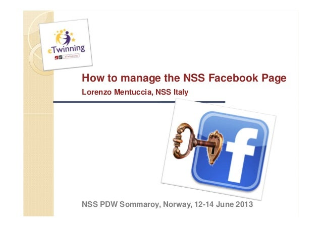 How to manage the NSS Facebook PageLorenzo Mentuccia, NSS ItalyNSS PDW Sommaroy, Norway, 12-14 June 2013