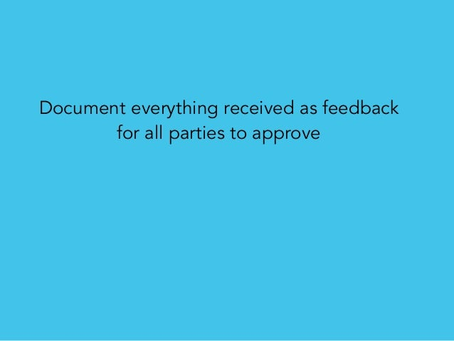 Document everything received as feedback for all parties to approve No need to shuffle through back/forth email mess
