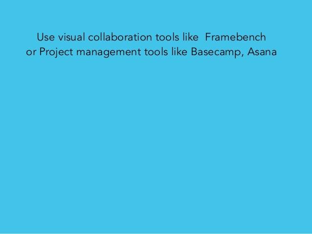 Use visual collaboration tools like Framebench or Project management tools like Basecamp, Asana