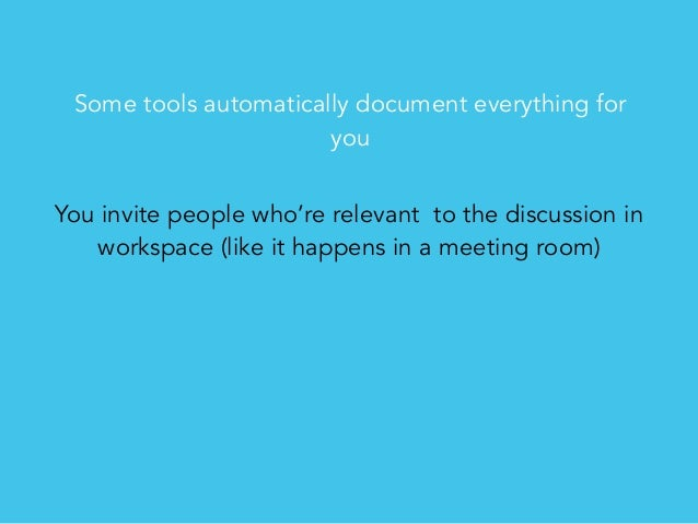 Some tools automatically document everything for you You invite people who're relevant to the discussion in workspace (lik...