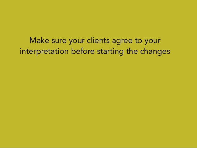 Make sure your clients agree to your interpretation before starting the changes Strive to turn ambiguous comments into dir...