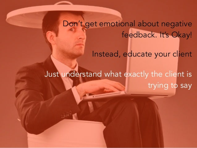 Don't get emotional about negative feedback. It's Okay! Instead, educate your client Just understand what exactly the clie...