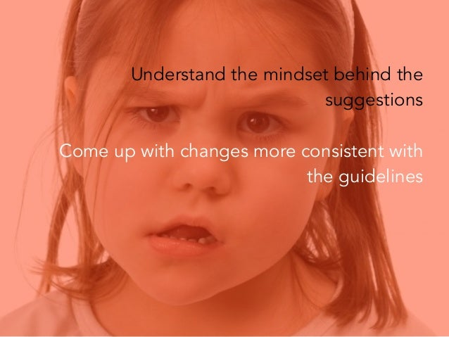 Understand the mindset behind the suggestions Come up with changes more consistent with the guidelines  Tip: Put the desig...
