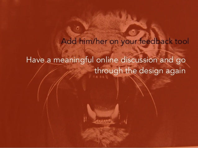 Add him/her on your feedback tool Have a meaningful online discussion and go through the design again  Tip: Try to have mo...