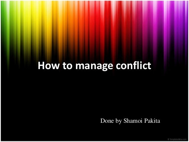 How to manage conflict Done by Shamoi Pakita
