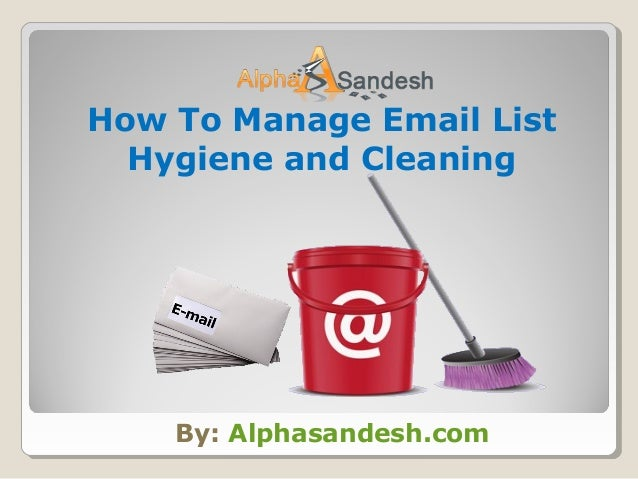 By: Alphasandesh.com How To Manage Email List Hygiene and Cleaning