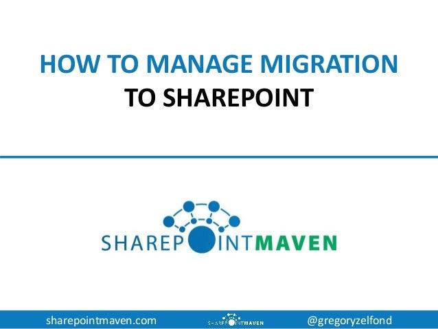 sharepointmaven.com @gregoryzelfond HOW TO MANAGE MIGRATION TO SHAREPOINT