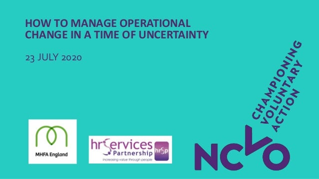HOW TO MANAGE OPERATIONAL CHANGE IN A TIME OF UNCERTAINTY 23 JULY 2020