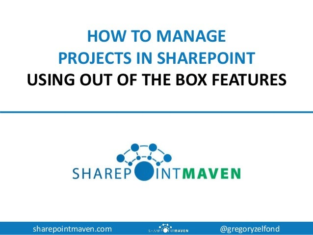 sharepointmaven.com @gregoryzelfond HOW TO MANAGE PROJECTS IN SHAREPOINT USING OUT OF THE BOX FEATURES