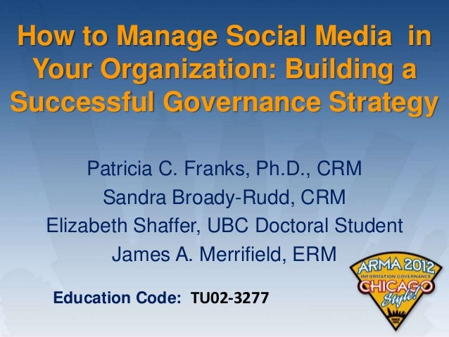 How to Manage Social Media in Your Organization: Building aSuccessful Governance Strategy       Patricia C. Franks, Ph.D.,...