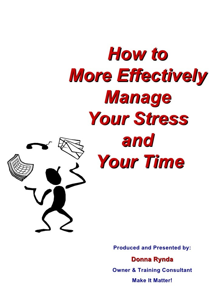 How to  More Effectively  Manage  Your Stress  and  Your Time Produced and Presented by: Donna Rynda Owner & Training Cons...