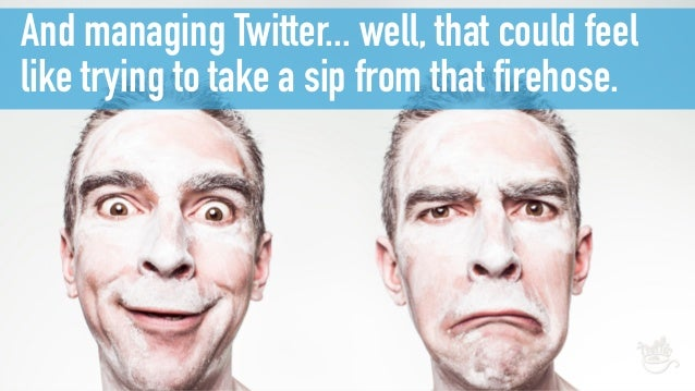And managing Twitter... well, that could feel like trying to take a sip from that firehose.